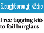 LOUGHBOROUGH ECHO NEWS FEATURE - FREE TAGGING KITS TO FOIL BURGLARS
